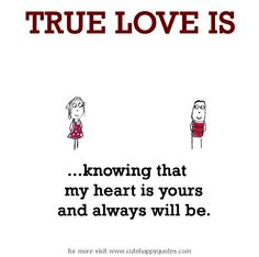 True Love is, knowing that my heart is yours and always will be. - Cute Happy Quotes