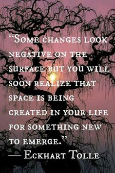 """Some changes look negative on the surface, but you will soon realize that space is being created in your life for something new to emerge.""~Eckhart Tolle #quote"
