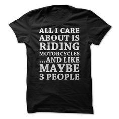 All I care about isξRiding Motorcycles and maybe three people. But, I mainly care about the bike!ξ