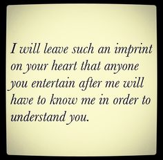 I will leave such an imprint on your heart that anyone you entertain after me will have to know me in order to understand you.