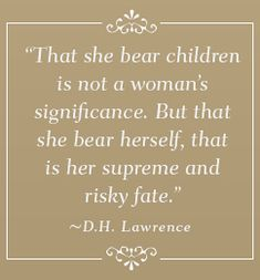 """That she bear children is not a woman's significance. But that she bear herself, that is her supreme and risky fate.""  ---D. H. Lawrence"