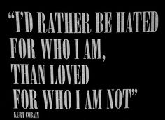 """I'd rather be hated for who I am, than loved for who I am not"" - Kurt Cobain"