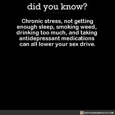 """did-you-kno: """"Chronic stress, not getting enough sleep, smoking weed, drinking too much, and taking antidepressant medications can all lower your sex drive. Source """""""