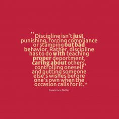 Discipline isn't #just punishing, forcing compliance or stamping #out ##bad behavior. Rather, discipline has to do #with teaching #proper deportment, ##caring ab#out others, controlling oneself and putting someone else's wishes before one's own when the occasion calls for it.