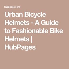 Urban Bicycle Helmets - A Guide to Fashionable Bike Helmets | HubPages
