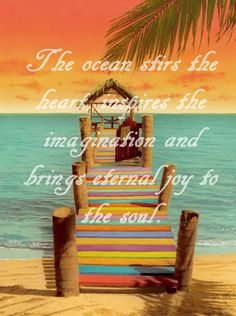 """""""The ocean stirs the heart, inspires the imagination and brings eternal joy to the soul."""""""