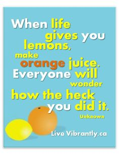 When life gives you lemons, make orange juice. Everyone will wonder how the heck you did it! LiveVibrantly.ca