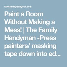 Paint a Room Without Making a Mess! | The Family Handyman -Press painters/ masking tape down into edges with a flexible putty knife to prevent paint bled under tape -Glad Press n Seal for covering toilets -Release stubborn masking tape with a hair dryer and pull at a 90° angle -Pimple pads remove paint from hardwood -Carry paint can in a larger bucket for ease & to hide rags -Lotion up before painting and it will wash off easier afterward