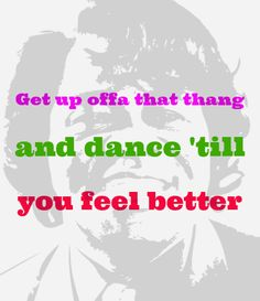 Get up offa that thing,  and dance 'till you feel better!  James Brown