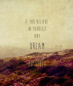 if you believe in yourself any dream is possible ♥