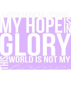 """My hope is in Glory, this world is not my home"".  Customizable Inspirational Christian Quote by Latoya Monique Designs,"