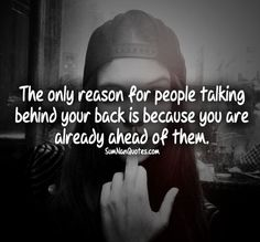 The only reason for people talking behind your back is because you are already ahead of them.