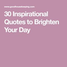 30 Inspirational Quotes to Brighten Your Day
