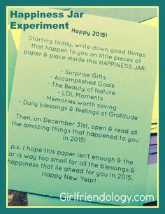 Happiness Jar Experiment -  fill a jar with all the happy moments of your new year. Great DIY craft idea / project. Give to your girlfriends (& make one for yourself!) http://girlfriendology.com/new-year-elizabeth-gilbert-happiness-jars-lets-make-2015-happy/