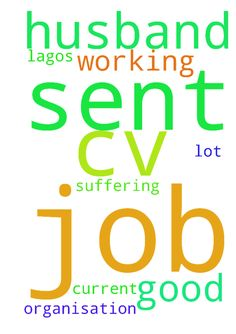 Please pray for my husband I have sent his cv for job - Please pray for my husband I have sent his cv for job in Lagos. If it is good let him get through the job as it is I am suffering a lot because of he working in current organisation. This I ask in Jesus name amen Posted at: https://prayerrequest.com/t/TF9 #pray #prayer #request #prayerrequest