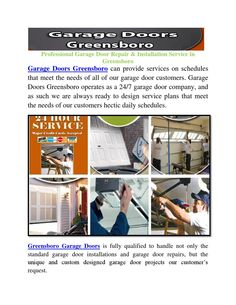 Greensboro Garage Doors  Garage Doors Greensboro can provide services on schedules that meet the needs of all of our garage door customers. Garage Doors Greensboro operates as a 24/7 garage door company, and as such we are always ready to design service plans that meet the needs of our customers hectic daily schedules.
