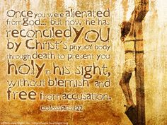 Colossians 1:22—Once you were alienated from God ... but now he has reconciled you by Christ's physical body through death to present you holy in his sight, without blemish and free from accusation.