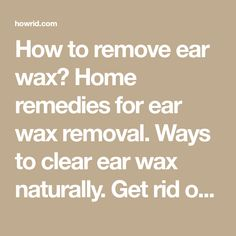 How to remove ear wax? Home remedies for ear wax removal. Ways to clear ear wax naturally. Get rid of ear wax safely. Prevent ear wax. Unplug your earwax.