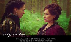 """The villians aren't pure evil. They have good reasons in their back stories....I love that about OUAT, to me I love the villains the most because I can relate to them. Especially Regina. She struggles between right and wrong and is truly trying to change but recognizes how hard that is, as opposed to the """"good"""" characters who tend to see the world as purely black and white"""