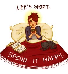 Life's short. Spend it happy.  Kittens, reading, and drinking tea in bed.  So much happiness.