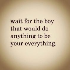 wait for the significant other that would do anything to be your everything