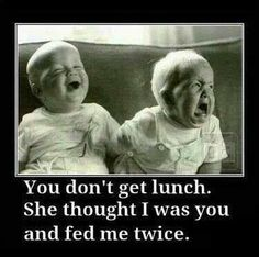 You don't get lunch... she fed me twice