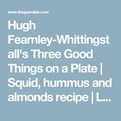 Hugh Fearnley-Whittingstall's Three Good Things on a Plate | Squid, hummus and almonds recipe | Life and style | The Guardian