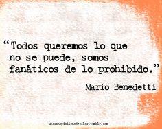Todos queremos lo que no se puede, somos fanáticos de lo prohibido. Mario Benedetti