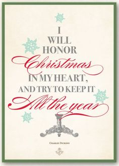"""""""I will honor Christmas in my heart, and try to keep it all the year."""" Charles Dickens, A Christmas Carol"""