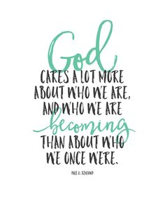 """God cares a lot more about who we are, and who we are becoming than about who we once were."" Inspirational Quote - FREE PRINTABLE"