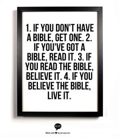 1. If you don't have a bible, get one. 2. if you've got a bible, read it. 3. if you  read the bible, believe it. 4. if you believe the bible, live it.