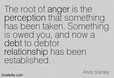 The root of anger is the perception that something has been taken. Something is owed you, and now a debt to debtor relationship has been established. Andy Stanley