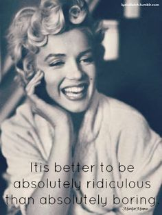It's better to be absolutely ridiculous than absolutely boring. -Marylyn Monroe.