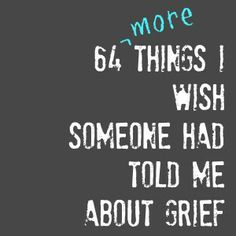 64 More Things I Wish Someone Had Told Me About Grief, wow, this is amazingly well written, thanks x