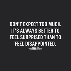 Don't expect too much. It's always better to feel surprised than to feel disappointed.