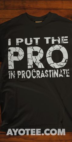 5eded736 This shirt is for the professional procrastinator in your life. You need to  buy it