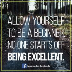 Allow yourself to be a beginner. No one starts off being excellent. ‪#‎quotes‬ ‪#‎excellent‬  http://fb.com/InspirationalQuotesEverySingleDay