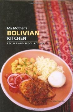 My Mother's Bolivian Kitchen: Recipes and Recollections by Jose Sanchez-H.