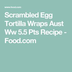 Scrambled Egg Tortilla Wraps Aust Ww 5.5 Pts Recipe - Food.com