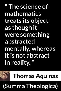 Thomas Aquinas - Summa Theologica - The science of mathematics treats its object as though it were something abstracted mentally, whereas it is not abstract in reality. Thomas Aquinas Quotes, Saint Thomas Aquinas, St Thomas, Mathematics, Meant To Be, Science, Treats, Abstract, Math