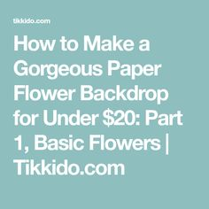 How to Make a Gorgeous Paper Flower Backdrop for Under $20: Part 1, Basic Flowers | Tikkido.com