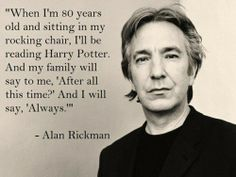 alan rickman. this will be what i will be saying when I'm old too.