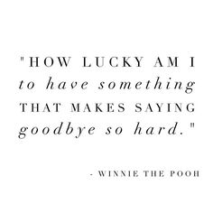 How lucky am I to have something that makes saying goodbye so hard.  Quote by Winnie the Pooh.