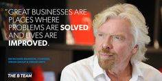 """"""" Great Businesses are places where problems are SOLVED and lives are IMPROVED""""  - Sir Richard Branson"""