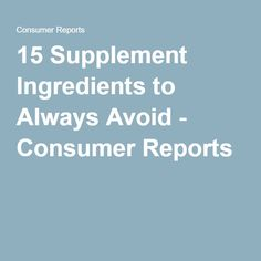 15 Supplement Ingredients to Always Avoid - Consumer Reports