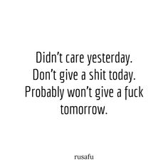 Didn't care yesterday. Don't give a shit today. Probably won't give a fuck tomorrow. Dont Need A Man Quotes, I Dont Care Quotes, Idgaf Quotes, Rude Quotes, Sassy Quotes, Sarcastic Quotes, Fact Quotes, Mood Quotes, Funny Quotes