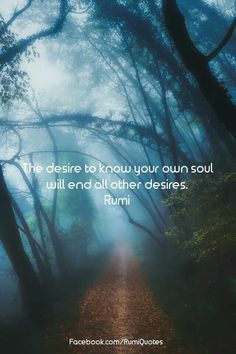 #Rumi ..the desire to know your own soul, will end all other desires.