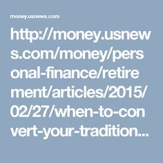 http://money.usnews.com/money/personal-finance/retirement/articles/2015/02/27/when-to-convert-your-traditional-ira-to-a-roth