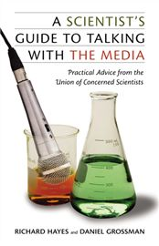 A scientist's guide to talking with the media : practical advice from the Union of Concerned Scientists, by Richard Hayes and Daniel Grossman.