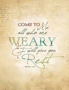 """""""Come to Me all who are weary…"""" - Matthew 11:28"""
